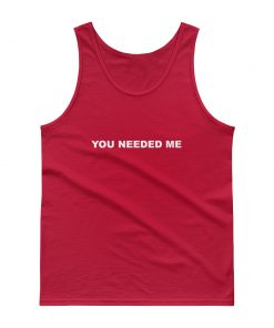 You Needed Me Tank top